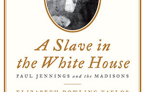"Review: ""A Slave in the White House, Paul Jennings and the Madisons"""