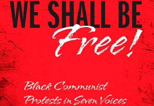 We Shall Be Free!: Black Communist Protest in Seven Voices