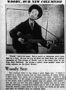 "In the 1930s, Woody Guthrie's column, ""Woody Sez,"" appeared regularly in the pages of the West Coast People's World and the East Coast Daily Worker, predecessors of today's PeoplesWorld.org. 